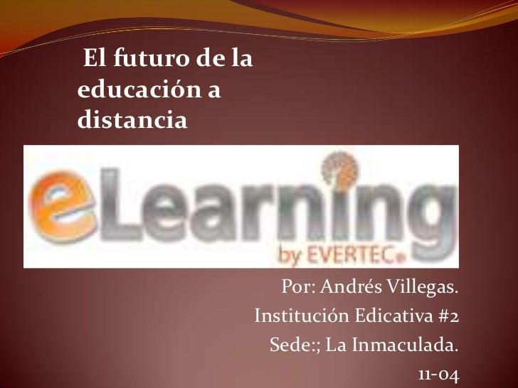 El futuro de laeducación adistancia                     Por: Andrés Villegas.                  Institución Edicativa #2   ...