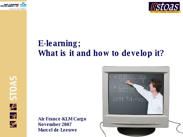 E-learning; What is it and how to develop it? Air France-KLM Cargo November 2007 Marcel de Leeuwe