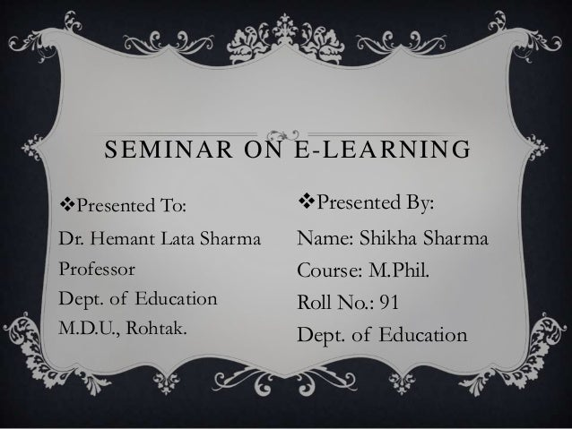 Presented To: Dr. Hemant Lata Sharma Professor Dept. of Education M.D.U., Rohtak. SEMINAR ON E-LEARNING Presented By: Na...