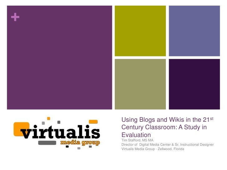 +    Using Blogs and Wikis in the 21st    Century Classroom: A Study in    Evaluation    Tim Stafford, MS MA    Director o...