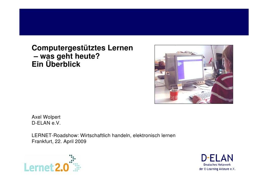 Computergestütztes Lernen – was geht heute? Ein Überblick     Axel Wolpert D-ELAN e.V.  LERNET-Roadshow: Wirtschaftlich ha...