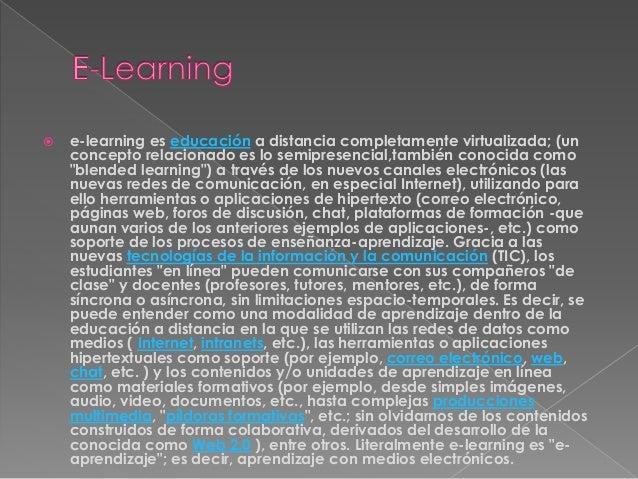  e-learning es educación a distancia completamente virtualizada; (un concepto relacionado es lo semipresencial,también co...