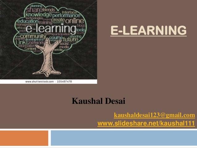 E-LEARNING  Kaushal Desai kaushaldesai123@gmail.com www.slideshare.net/kaushal111