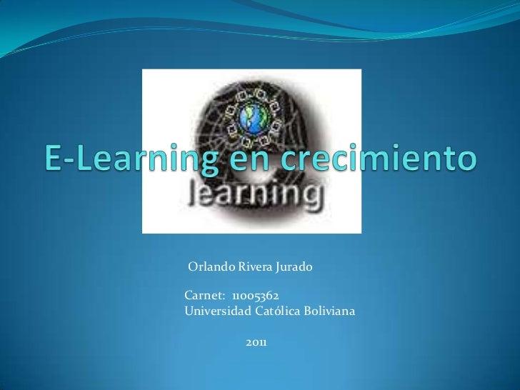 E-Learning en crecimiento<br />Orlando Rivera Jurado<br />Carnet:  11005362<br />Universidad Católica Boliviana<br />     ...