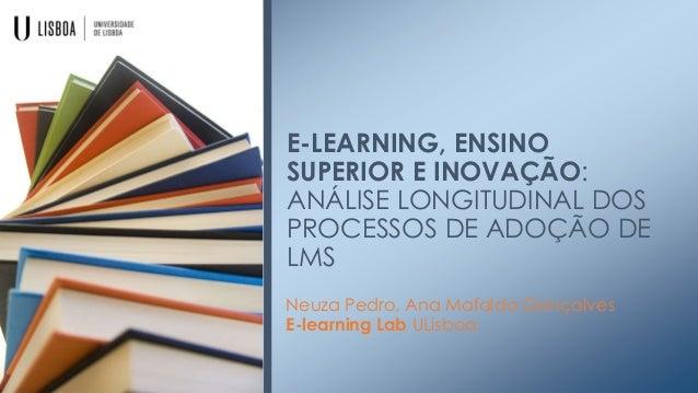 E-LEARNING, ENSINO SUPERIOR E INOVAÇÃO: ANÁLISE LONGITUDINAL DOS PROCESSOS DE ADOÇÃO DE LMS Neuza Pedro, Ana Mafalda Gonça...