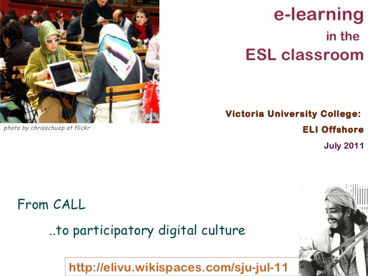 Victoria University College:  ELI Offshore July 2011 e-learning in the   ESL classroom From CALL  ..to participatory digit...