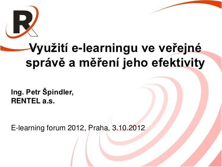 Využití e-learningu ve veřejné    správě a měření jeho efektivityIng. Petr Špindler,RENTEL a.s.E-learning forum 2012, Prah...