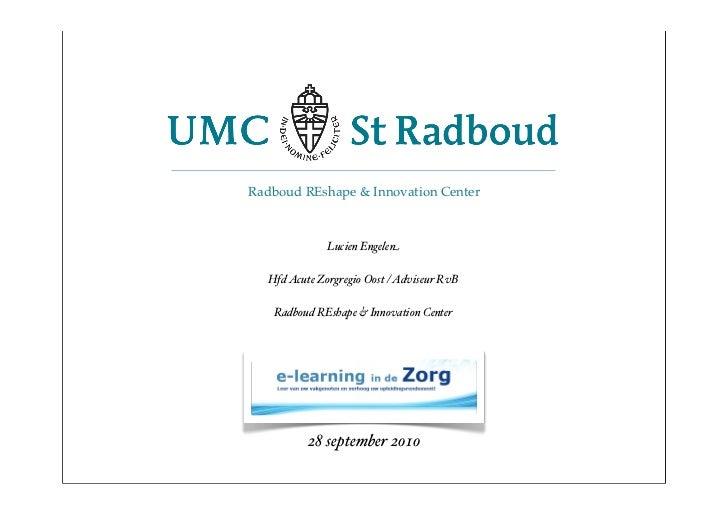 Radboud REshape & Innovation Center                  Lucien Engelen    Hfd Acute Zorgregio Oost / Adviseur RvB     Radboud...