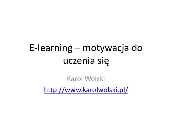 E-learning – motywacja do        uczenia się          Karol Wolski   http://www.karolwolski.pl/
