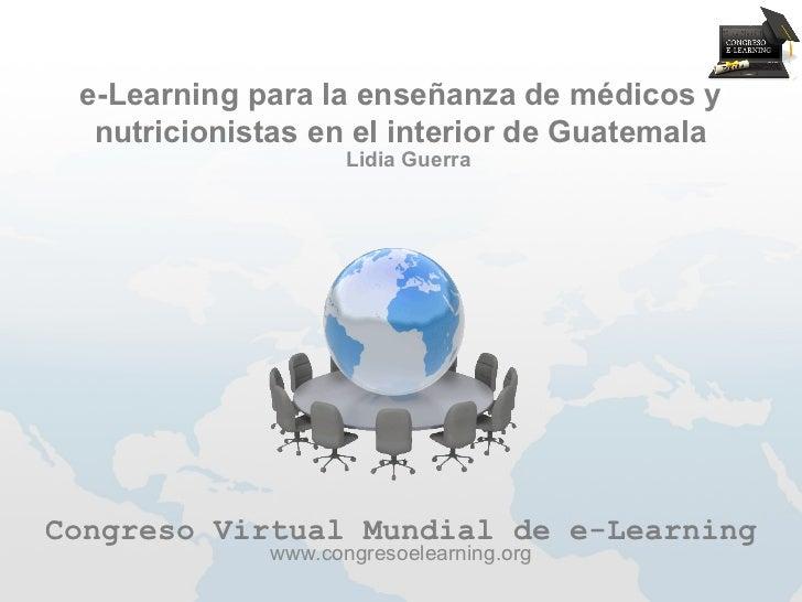 e-Learning para la enseñanza de médicos y  nutricionistas en el interior de Guatemala                    Lidia GuerraCongr...