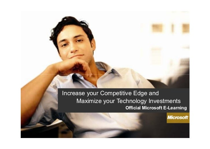 Increase your Competitive Edge and     Maximize your Technology Investments                     Official Microsoft E-Learn...