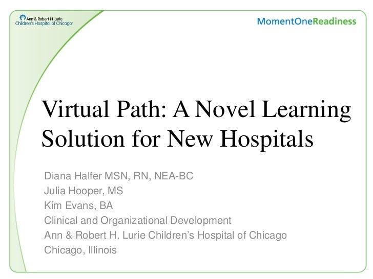 Virtual Path: A Novel LearningSolution for New HospitalsDiana Halfer MSN, RN, NEA-BCJulia Hooper, MSKim Evans, BAClinical ...