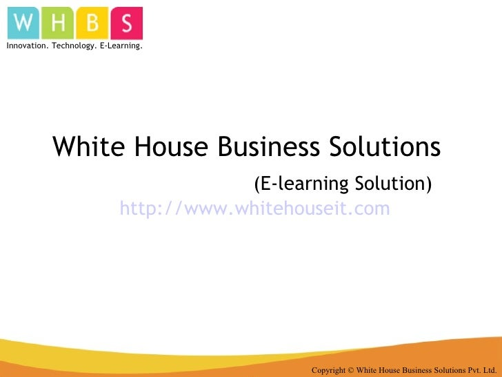 White House Business Solutions  (E-learning Solution) http:// www.whitehouseit.com Copyright © White House Business Soluti...