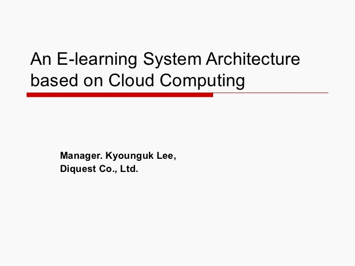 An E-learning System Architecture based on Cloud Computing Manager. Kyounguk Lee, Diquest Co., Ltd.