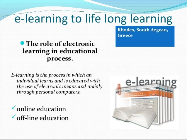 e-learning to life long learning The role of electronic learning in educational process. E-learning is the process in whi...