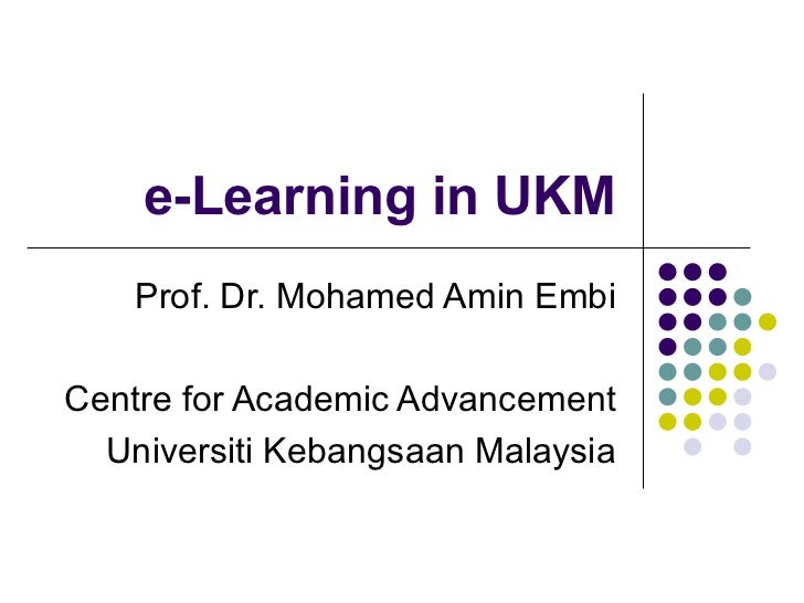 e-Learning in UKM    Prof. Dr. Mohamed Amin EmbiCentre for Academic Advancement  Universiti Kebangsaan Malaysia