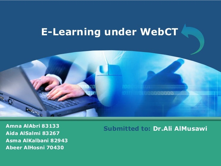 E-Learning under WebCT Amna AlAbri 83133 Aida AlSalmi 83267 Asma AlKalbani 82943 Abeer AlHosni 70430 Submitted to:  Dr.Ali...