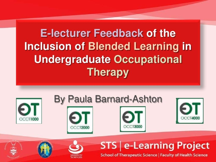 E-lecturer Feedback of the Inclusion of Blended Learning in Undergraduate Occupational Therapy<br />By Paula Barnard-Ashto...