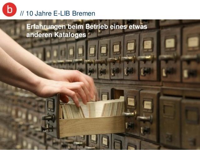 1 // 10 Jahre E-LIB Bremen Erfahrungen beim Betrieb eines etwas anderen Kataloges