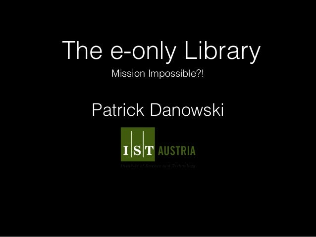 The e-only Library Mission Impossible?! Patrick Danowski