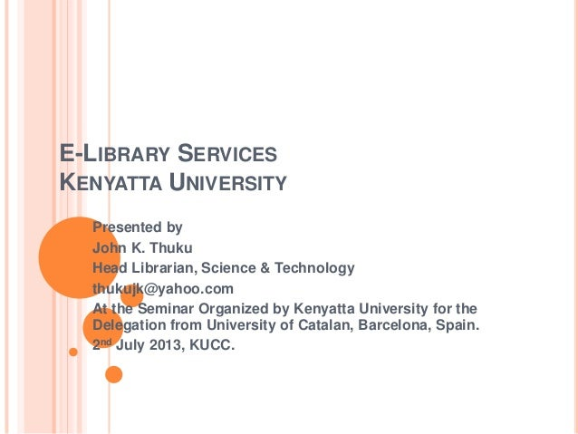 E-LIBRARY SERVICES KENYATTA UNIVERSITY Presented by John K. Thuku Head Librarian, Science & Technology thukujk@yahoo.com A...
