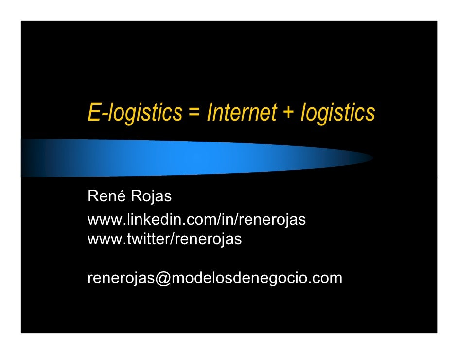 E-logistics = Internet + logistics   René Rojas www.linkedin.com/in/renerojas www.twitter/renerojas  renerojas@modelosdene...