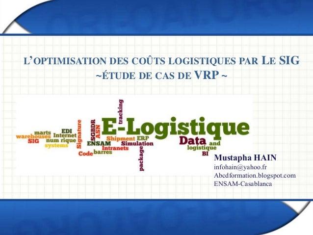 L'OPTIMISATION DES COÛTS LOGISTIQUES PAR LE SIG ~ÉTUDE DE CAS DE VRP ~ Mustapha HAIN infohain@yahoo.fr Abcdformation.blogs...