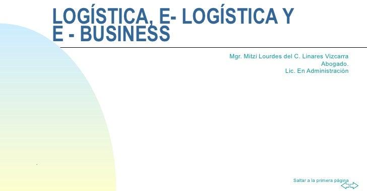 LOGÍSTICA, E- LOGÍSTICA Y  E - BUSINESS Mgr. Mitzi Lourdes del C. Linares Vizcarra Abogado. Lic. En Administración .