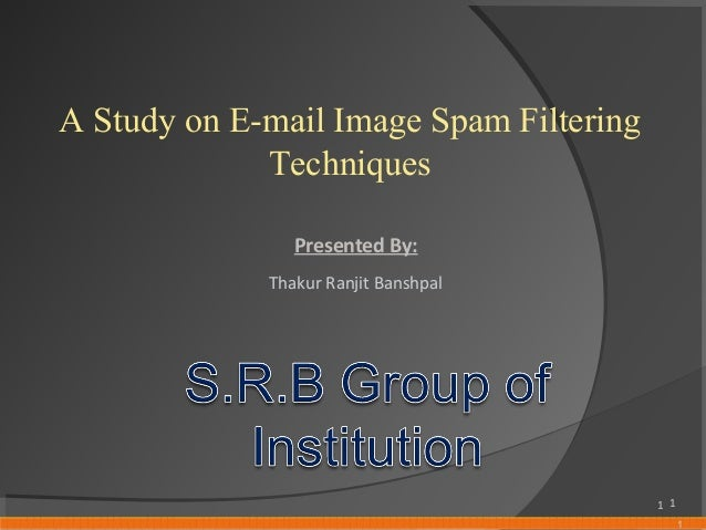 1 A Study on E-mail Image Spam Filtering Techniques Presented By: Thakur Ranjit Banshpal 1 1