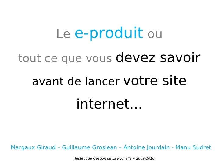 Le  e-produit  ou tout ce que vous  devez savoir  avant de lancer  votre site internet... Institut de Gestion de La Rochel...