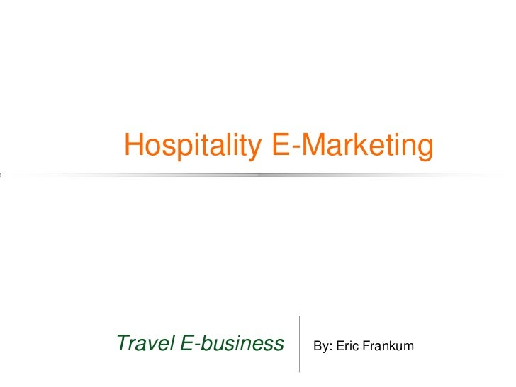Hospitality E-MarketingTravel E-business   By: Eric Frankum
