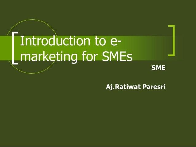 Introduction to e-marketing for SMEs                          SME             Aj.Ratiwat Paresri