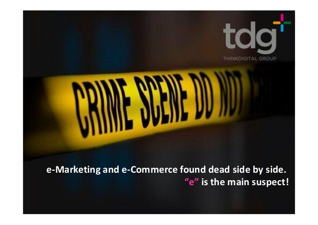 """e-Marketing and e-Commerce found dead side by side.                            """"e"""" is the main suspect!"""