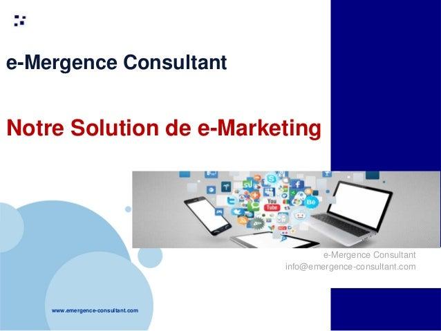 www.emergence-consultant.com 1 e-Mergence Consultant Notre Solution de e-Marketing e-Mergence Consultant info@emergence-co...
