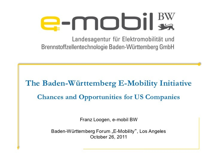 The Baden-Württemberg E-Mobility Initiative   Chances and Opportunities for US Companies                   Franz Loogen, e...