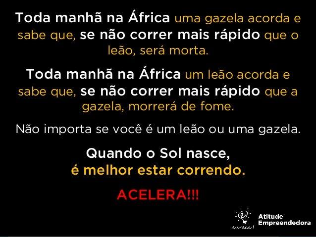 Toda manhã na África uma gazela acorda e sabe que, se não correr mais rápido que o leão, será morta.  Toda manhã na África...