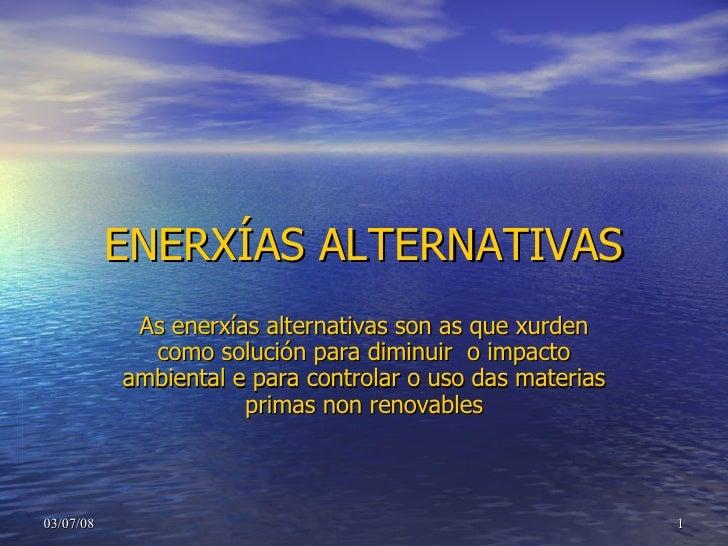 ENERXÍAS ALTERNATIVAS As enerxías alternativas son as que xurden como solución para diminuir  o impacto ambiental e para c...