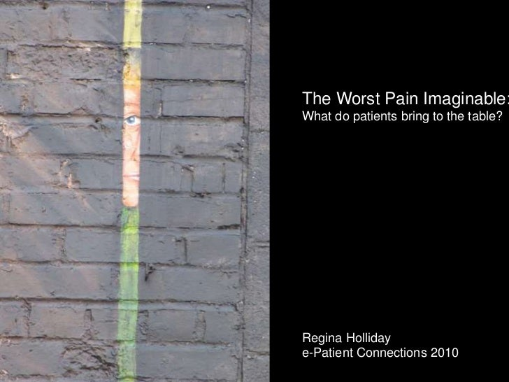 The Worst Pain Imaginable:<br />What do patients bring to the table?<br />Regina Holliday<br />e-Patient Connections 2010<...