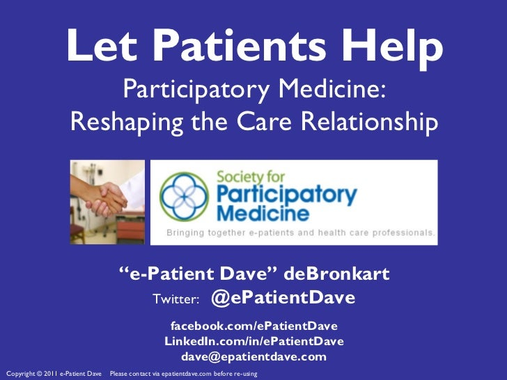 """Let Patients Help Participatory Medicine: Reshaping the Care Relationship """" e-Patient Dave"""" deBronkart Twitter:  @ePatient..."""
