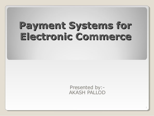 Payment Systems forPayment Systems for Electronic CommerceElectronic Commerce Presented by:- AKASH PALLOD 1