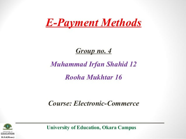 E-Payment Methods Group no. 4 Muhammad Irfan Shahid 12 Rooha Mukhtar 16  Course: Electronic-Commerce University of Educati...