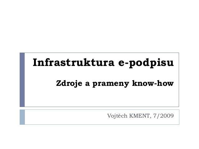Infrastruktura e-podpisu   Zdroje a prameny know-how             Vojtěch KMENT, 7/2009