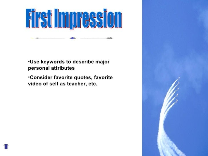 First Impression <ul><li>Use keywords to describe major personal attributes </li></ul><ul><li>Consider favorite quotes, fa...