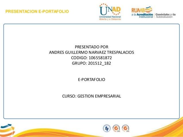 PRESENTACION E-PORTAFOLIO PRESENTADO POR ANDRES GUILLERMO NARVAEZ TRESPALACIOS CODIGO: 1065581872 GRUPO: 201512_182 E-PORT...