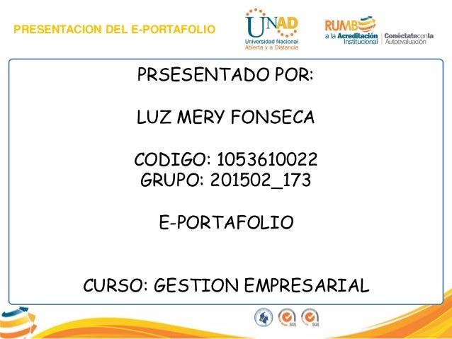 PRESENTACION DEL E-PORTAFOLIO PRSESENTADO POR: LUZ MERY FONSECA CODIGO: 1053610022 GRUPO: 201502_173 E-PORTAFOLIO CURSO: G...