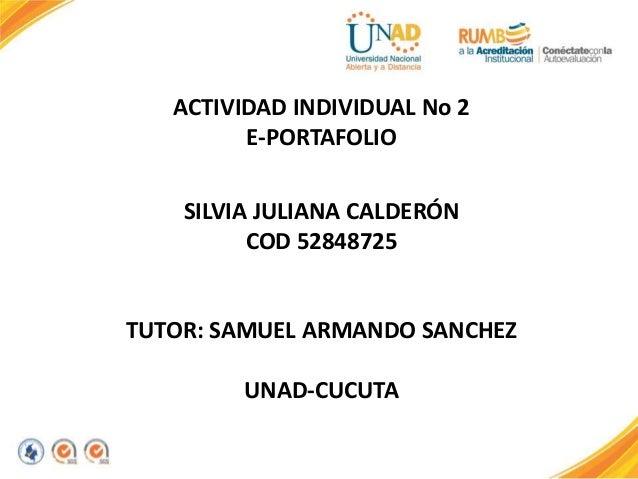 ACTIVIDAD INDIVIDUAL No 2 E-PORTAFOLIO SILVIA JULIANA CALDERÓN COD 52848725 TUTOR: SAMUEL ARMANDO SANCHEZ UNAD-CUCUTA