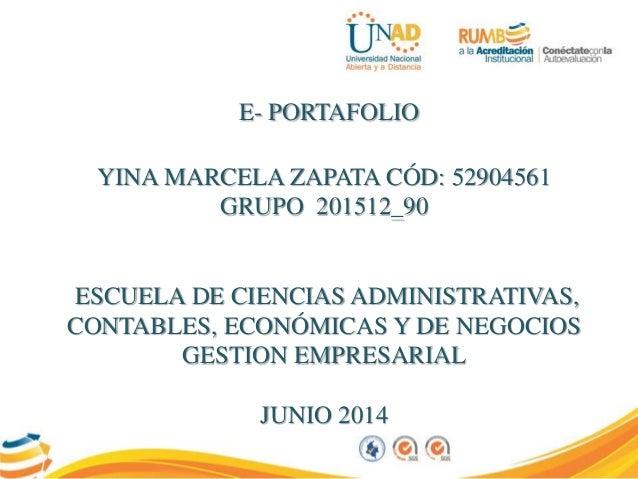 E- PORTAFOLIO YINA MARCELA ZAPATA CÓD: 52904561 GRUPO 201512_90 ESCUELA DE CIENCIAS ADMINISTRATIVAS, CONTABLES, ECONÓMICAS...