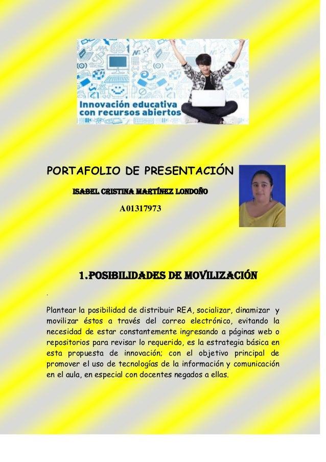 PORTAFOLIO DE PRESENTACIÓN ISABEL CRISTINA MARTíNEZ LONDOÑO A01317973 1.POSIBILIDADES DE MOVILIZACIÓN . Plantear la posibi...