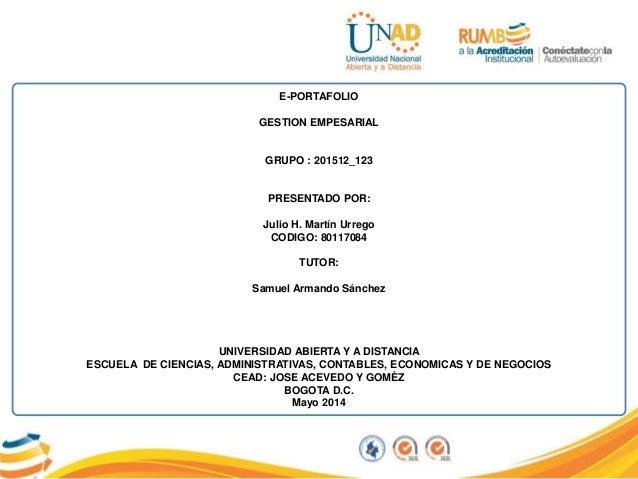 E-PORTAFOLIO GESTION EMPESARIAL GRUPO : 201512_123 PRESENTADO POR: Julio H. Martín Urrego CODIGO: 80117084 TUTOR: Samuel A...