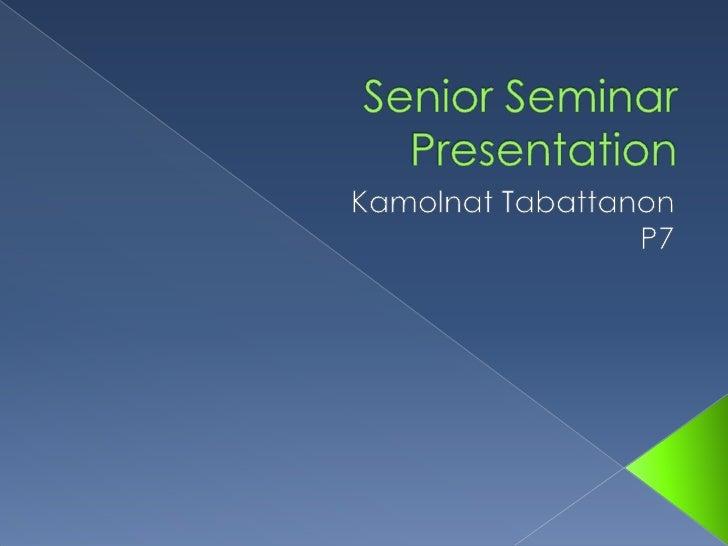 Senior Seminar Presentation<br />KamolnatTabattanon<br />P7<br />